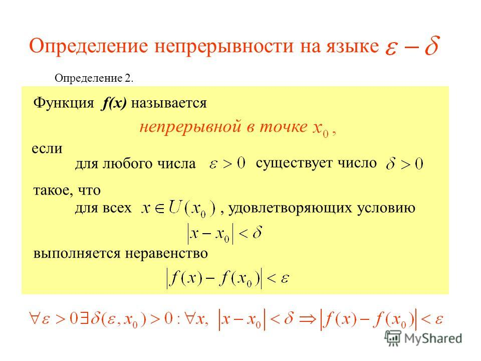 Определение непрерывности на языке Определение 2. Функция f(x) называется непрерывной в точке для любого числа если существует число такое, что для всех, удовлетворяющих условию выполняется неравенство