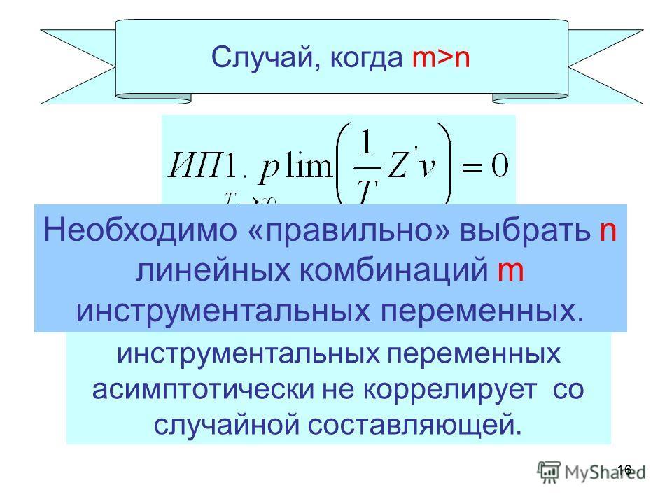 16 Случай, когда m>n Любая линейная комбинация инструментальных переменных асимптотически не коррелирует со случайной составляющей. Необходимо «правильно» выбрать n линейных комбинаций m инструментальных переменных.