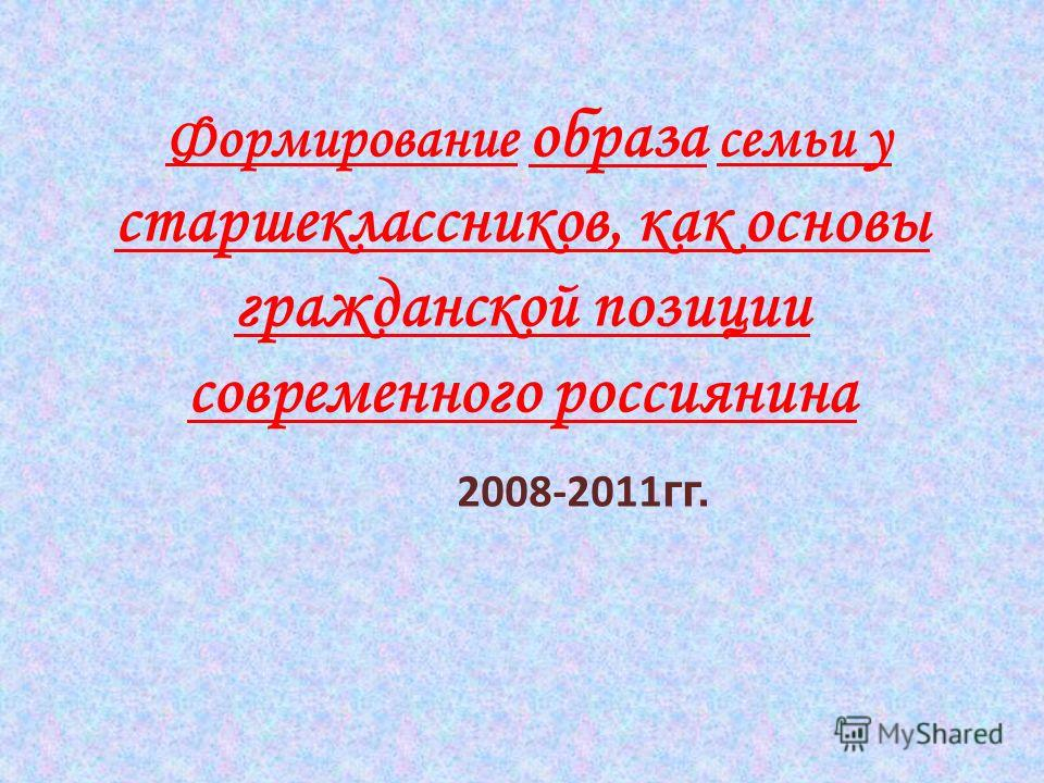 Формирование образа семьи у старшеклассников, как основы гражданской позиции современного россиянина 2008-2011 гг.