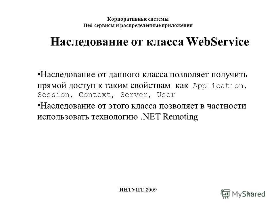 13 Корпоративные системы Веб-сервисы и распределенные приложения ИНТУИТ, 2009 Наследование от класса WebService Наследование от данного класса позволяет получить прямой доступ к таким свойствам как Application, Session, Context, Server, User Наследов