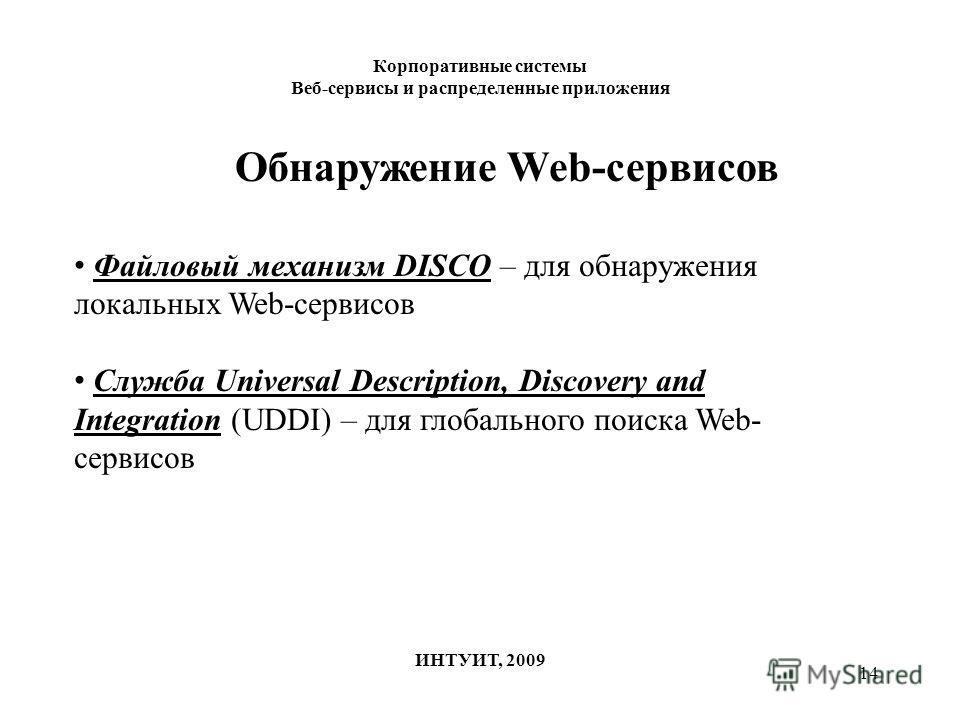 14 Корпоративные системы Веб-сервисы и распределенные приложения ИНТУИТ, 2009 Обнаружение Web-сервисов Файловый механизм DISCO – для обнаружения локальных Web-сервисов Служба Universal Description, Discovery and Integration (UDDI) – для глобального п