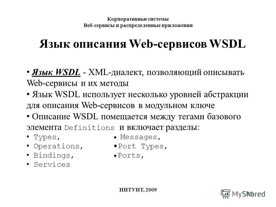 15 Корпоративные системы Веб-сервисы и распределенные приложения ИНТУИТ, 2009 Язык описания Web-сервисов WSDL Язык WSDL - XML-диалект, позволяющий описывать Web-сервисы и их методы Язык WSDL использует несколько уровней абстракции для описания Web-се