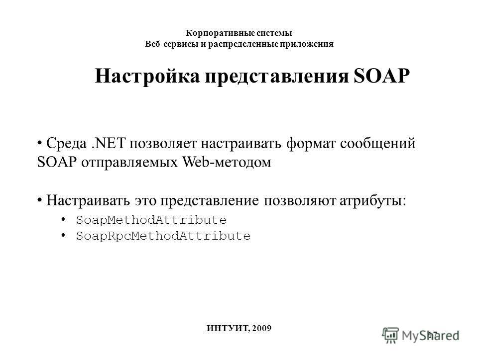 17 Корпоративные системы Веб-сервисы и распределенные приложения ИНТУИТ, 2009 Настройка представления SOAP Среда.NET позволяет настраивать формат сообщений SOAP отправляемых Web-методом Настраивать это представление позволяют атрибуты: SoapMethodAttr