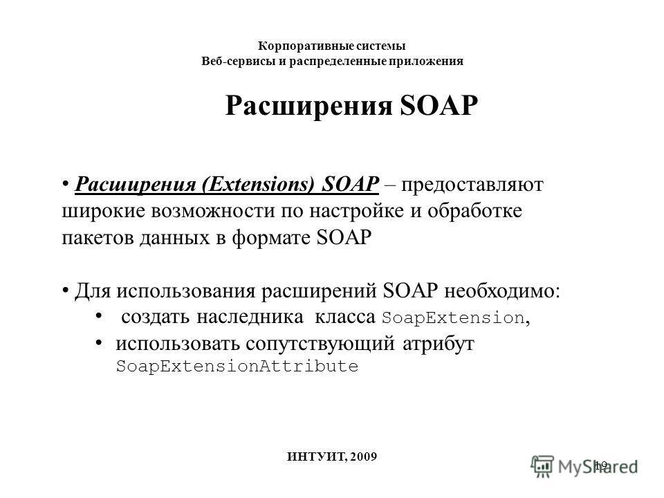 19 Корпоративные системы Веб-сервисы и распределенные приложения ИНТУИТ, 2009 Расширения SOAP Расширения (Extensions) SOAP – предоставляют широкие возможности по настройке и обработке пакетов данных в формате SOAP Для использования расширений SOAP не