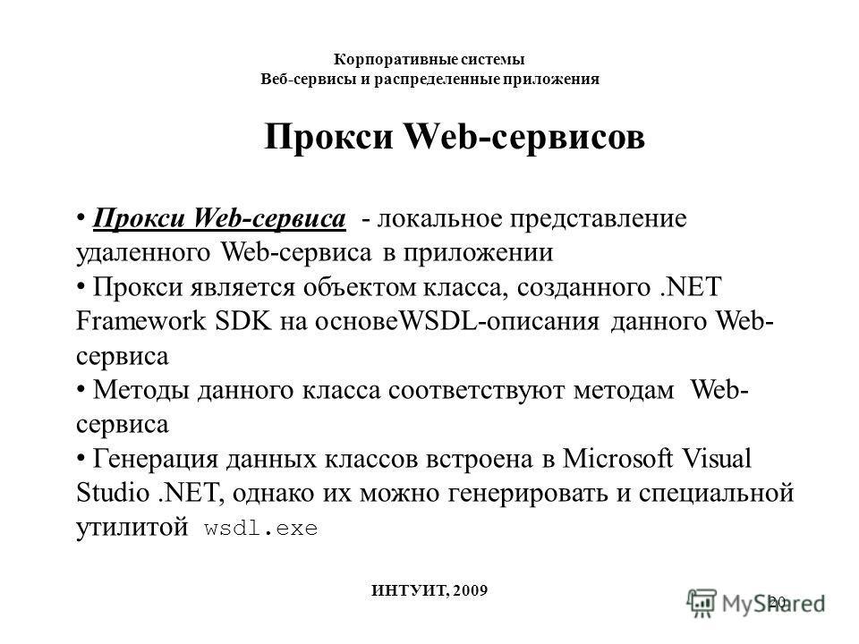 20 Корпоративные системы Веб-сервисы и распределенные приложения ИНТУИТ, 2009 Прокси Web-сервисов Прокси Web-сервиса - локальное представление удаленного Web-сервиса в приложении Прокси является объектом класса, созданного.NET Framework SDK на основе