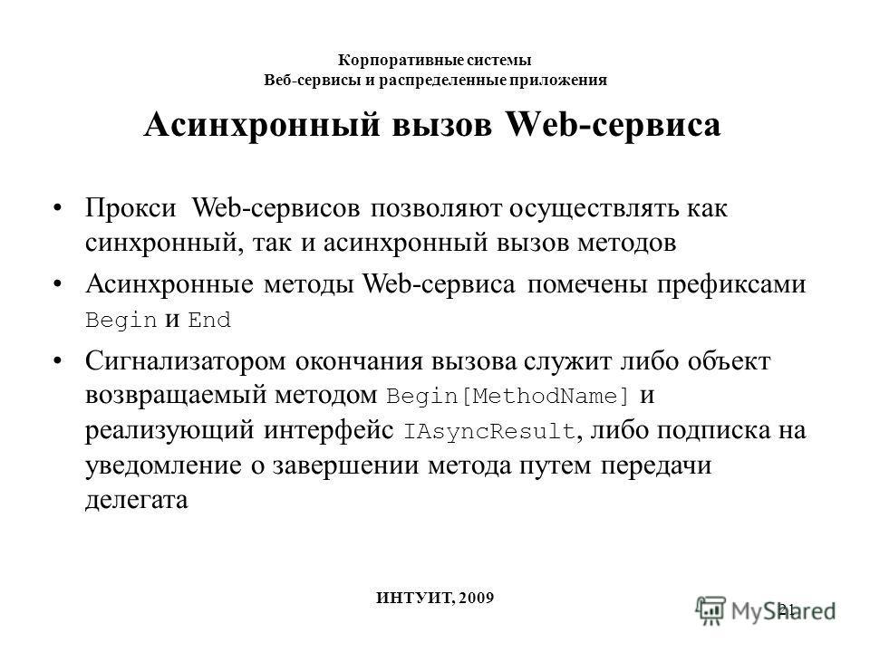 21 Корпоративные системы Веб-сервисы и распределенные приложения ИНТУИТ, 2009 Асинхронный вызов Web-сервиса Прокси Web-сервисов позволяют осуществлять как синхронный, так и асинхронный вызов методов Асинхронные методы Web-сервиса помечены префиксами
