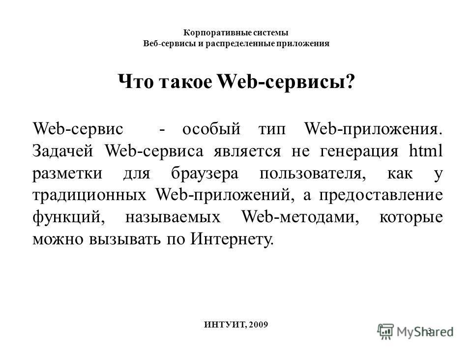 3 Корпоративные системы Веб-сервисы и распределенные приложения ИНТУИТ, 2009 Что такое Web-сервисы? Web-сервис - особый тип Web-приложения. Задачей Web-сервиса является не генерация html разметки для браузера пользователя, как у традиционных Web-прил