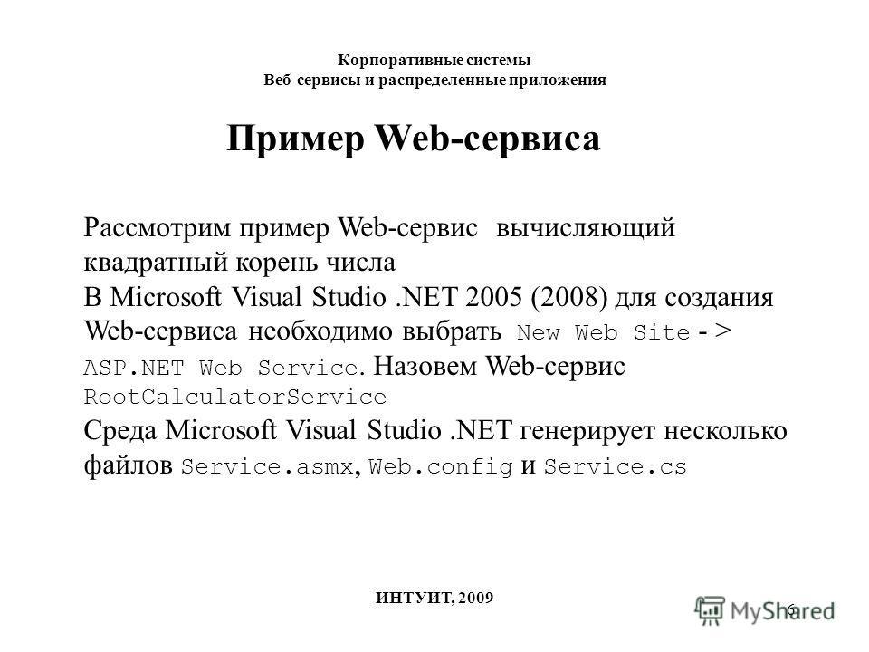 6 Корпоративные системы Веб-сервисы и распределенные приложения ИНТУИТ, 2009 Пример Web-сервиса Рассмотрим пример Web-сервис вычисляющий квадратный корень числа В Microsoft Visual Studio.NET 2005 (2008) для создания Web-сервиса необходимо выбрать New