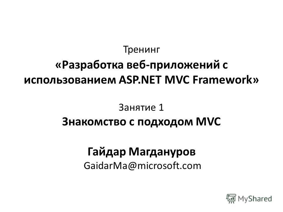 Тренинг «Разработка веб-приложений с использованием ASP.NET MVC Framework» Занятие 1 Знакомство с подходом MVC Гайдар Магдануров GaidarMa@microsoft.com