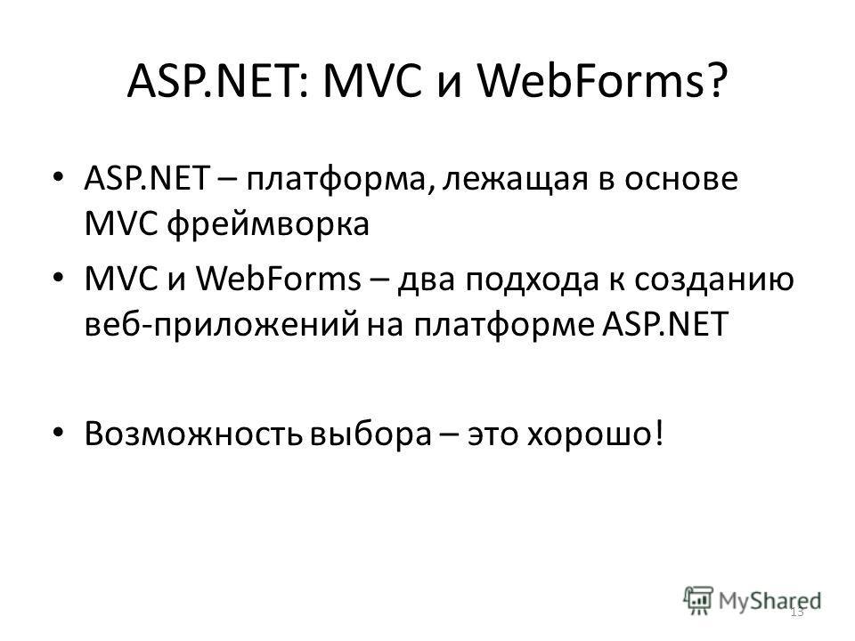 13 ASP.NET: MVC и WebForms? ASP.NET – платформа, лежащая в основе MVC фреймворка MVC и WebForms – два подхода к созданию веб-приложений на платформе ASP.NET Возможность выбора – это хорошо!