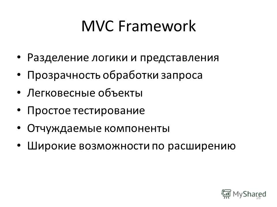 16 MVC Framework Разделение логики и представления Прозрачность обработки запроса Легковесные объекты Простое тестирование Отчуждаемые компоненты Широкие возможности по расширению