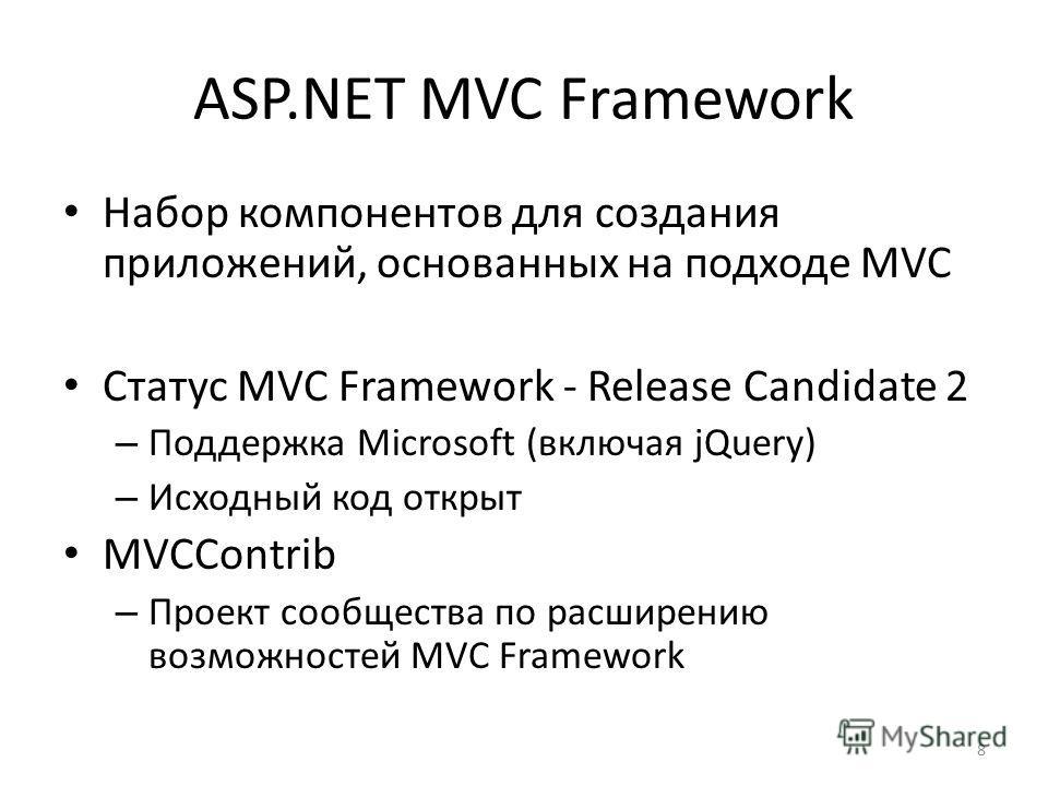 8 Набор компонентов для создания приложений, основанных на подходе MVC Статус MVC Framework - Release Candidate 2 – Поддержка Microsoft (включая jQuery) – Исходный код открыт MVCContrib – Проект сообщества по расширению возможностей MVC Framework