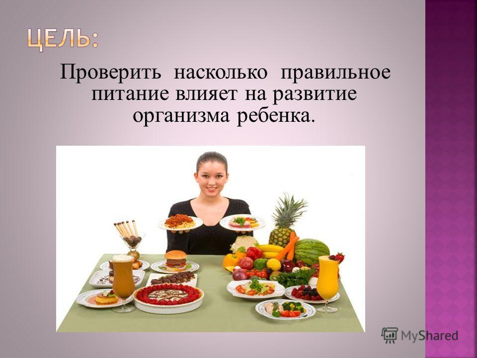 Проверить насколько правильное питание влияет на развитие организма ребенка.