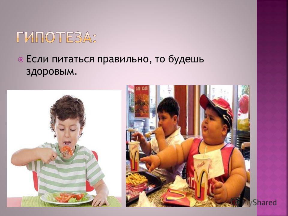Если питаться правильно, то будешь здоровым.