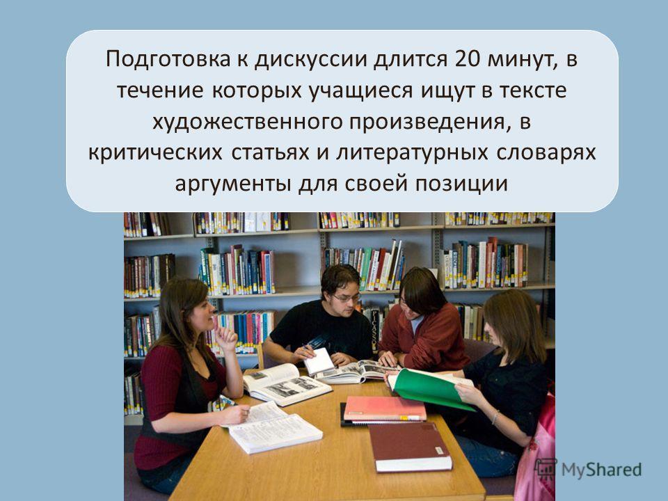 Подготовка к дискуссии длится 20 минут, в течение которых учащиеся ищут в тексте художественного произведения, в критических статьях и литературных словарях аргументы для своей позиции