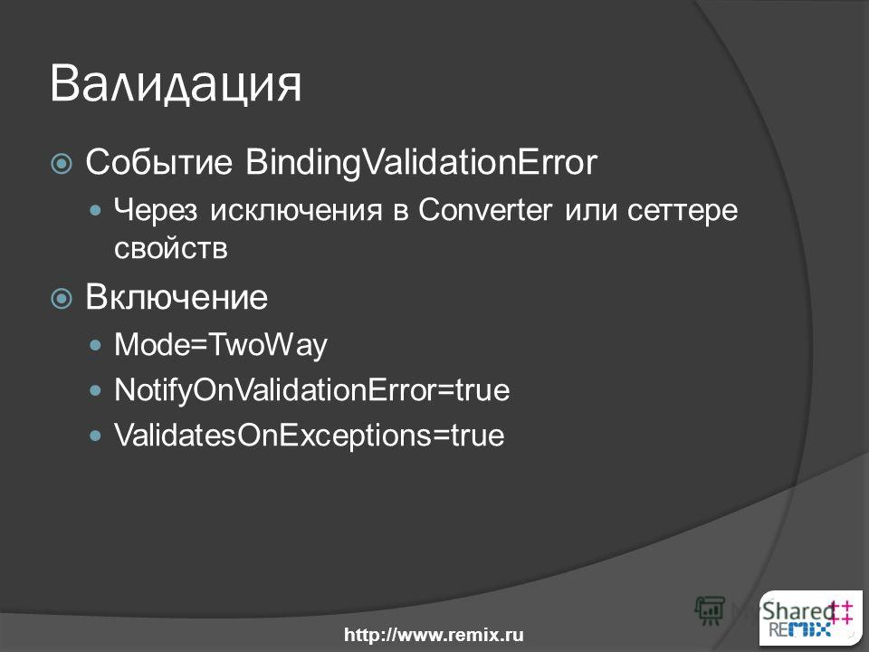 Валидация Событие BindingValidationError Через исключения в Converter или сеттере свойств Включение Mode=TwoWay NotifyOnValidationError=true ValidatesOnExceptions=true http://www.remix.ru