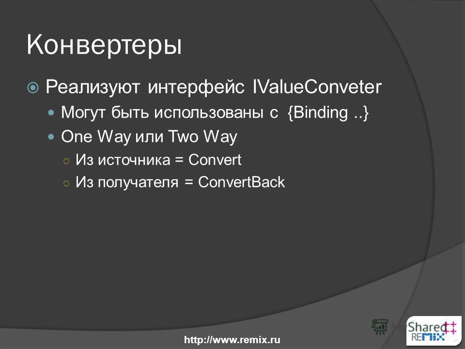 Конвертеры Реализуют интерфейс IValueConveter Могут быть использованы с {Binding..} One Way или Two Way Из источника = Convert Из получателя = ConvertBack http://www.remix.ru