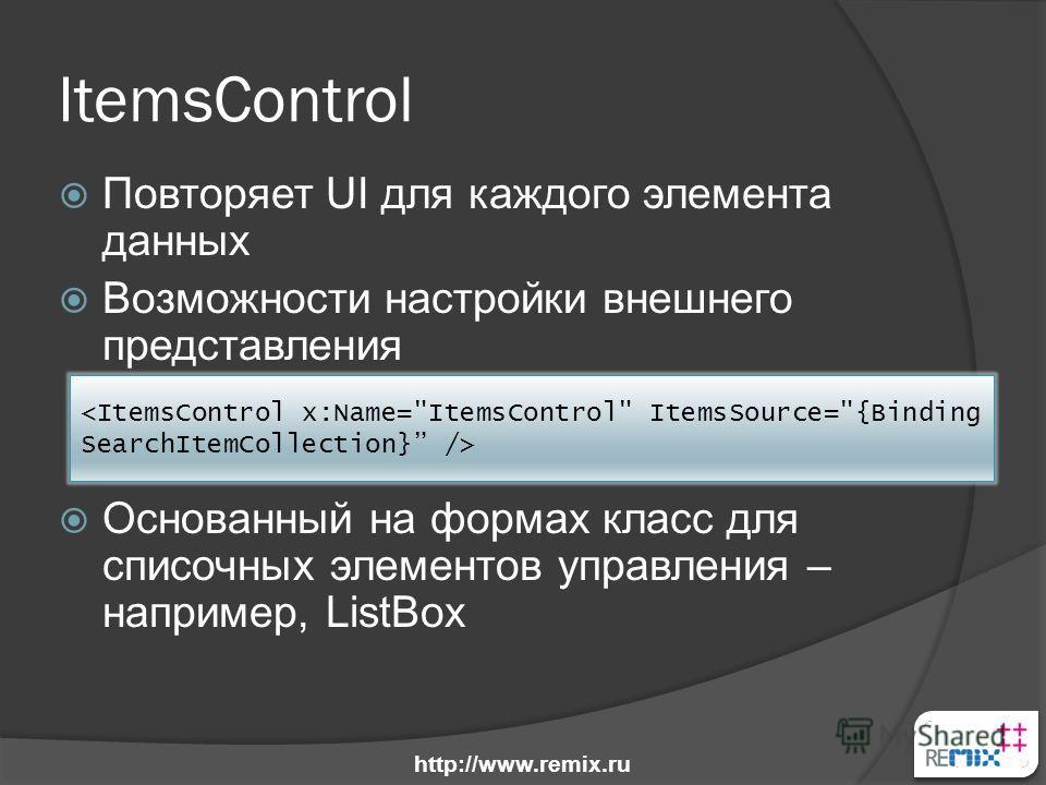 ItemsControl Повторяет UI для каждого элемента данных Возможности настройки внешнего представления Основанный на формах класс для списочных элементов управления – например, ListBox http://www.remix.ru