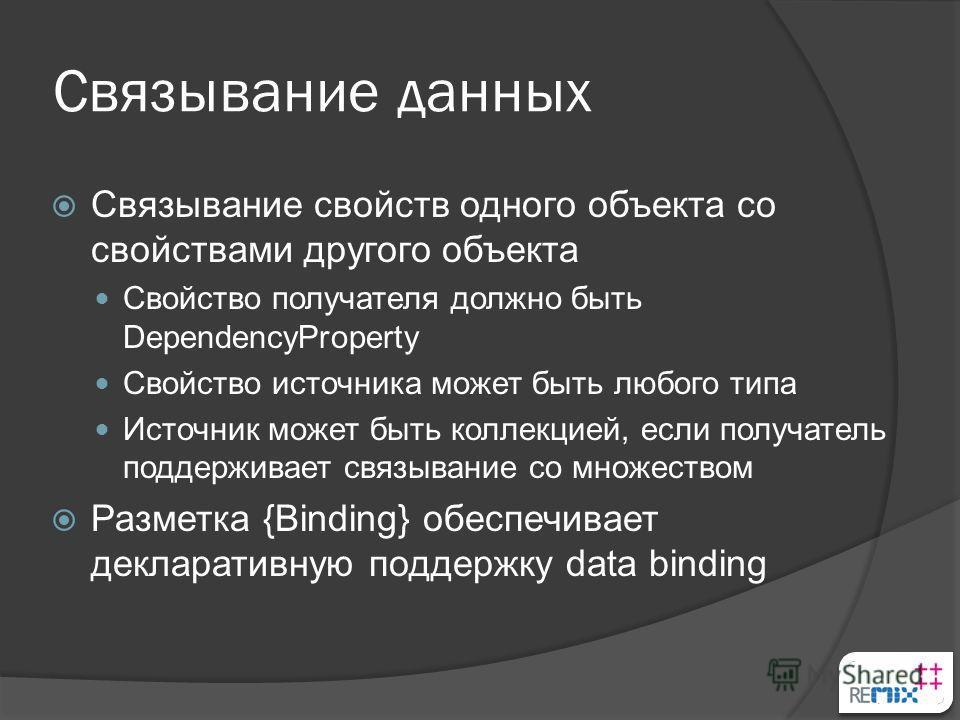 Связывание данных Связывание свойств одного объекта со свойствами другого объекта Свойство получателя должно быть DependencyProperty Свойство источника может быть любого типа Источник может быть коллекцией, если получатель поддерживает связывание со