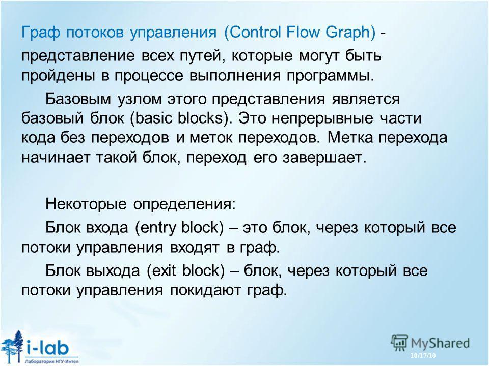 10/17/10 Граф потоков управления (Control Flow Graph) - представление всех путей, которые могут быть пройдены в процессе выполнения программы. Базовым узлом этого представления является базовый блок (basic blocks). Это непрерывные части кода без пере