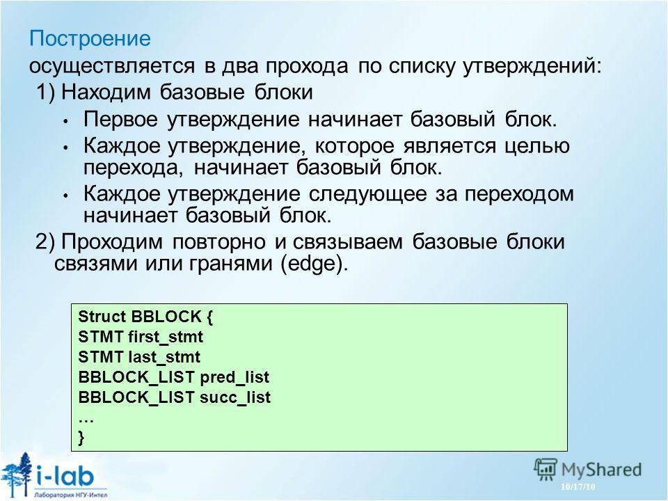 10/17/10 Построение осуществляется в два прохода по списку утверждений: 1) Находим базовые блоки Первое утверждение начинает базовый блок. Каждое утверждение, которое является целью перехода, начинает базовый блок. Каждое утверждение следующее за пер