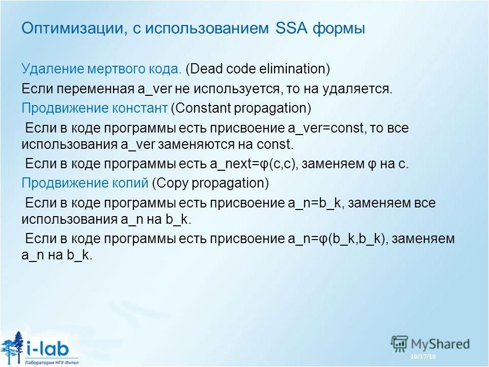 10/17/10 Оптимизации, с использованием SSA формы Удаление мертвого кода. (Dead code elimination) Если переменная a_ver не используется, то на удаляется. Продвижение констант (Constant propagation) Если в коде программы есть присвоение a_ver=const, то