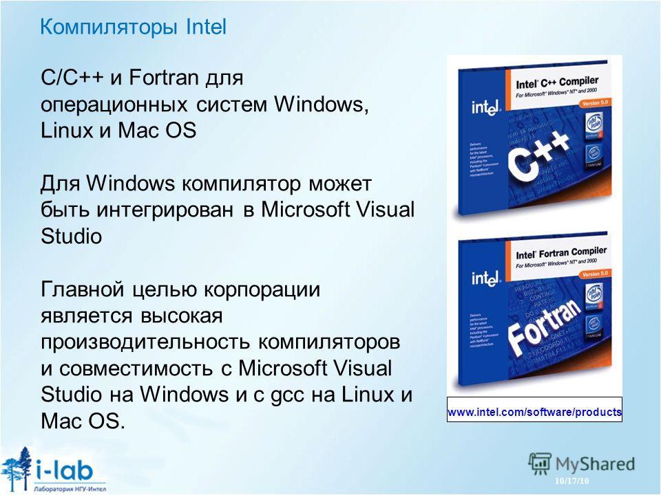 10/17/10 Компиляторы Intel С/C++ и Fortran для операционных систем Windows, Linux и Mac OS Для Windows компилятор может быть интегрирован в Microsoft Visual Studio Главной целью корпорации является высокая производительность компиляторов и совместимо