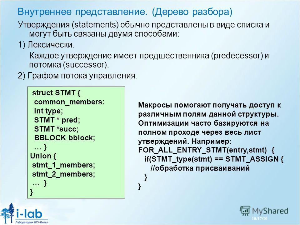 10/17/10 Утверждения (statements) обычно представлены в виде списка и могут быть связаны двумя способами: 1) Лексически. Каждое утверждение имеет предшественника (predecessor) и потомка (successor). 2) Графом потока управления. struct STMT { common_m