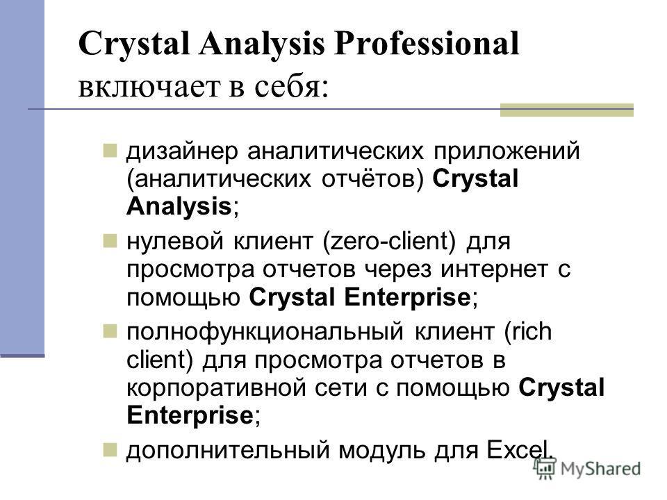Crystal Analysis Professional включает в себя: дизайнер аналитических приложений (аналитических отчётов) Crystal Analysis; нулевой клиент (zero-client) для просмотра отчетов через интернет с помощью Crystal Enterprise; полнофункциональный клиент (ric