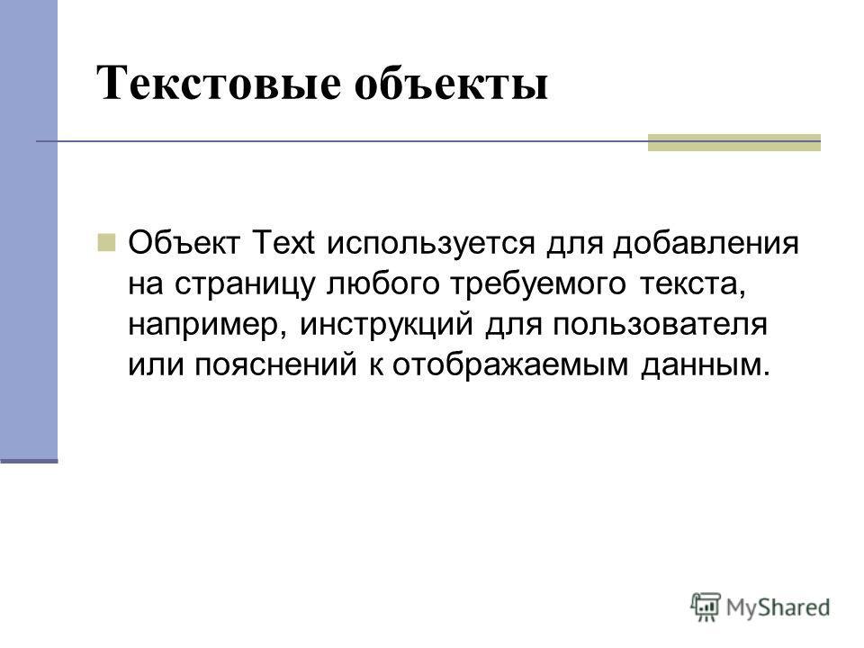 Текстовые объекты Объект Text используется для добавления на страницу любого требуемого текста, например, инструкций для пользователя или пояснений к отображаемым данным.