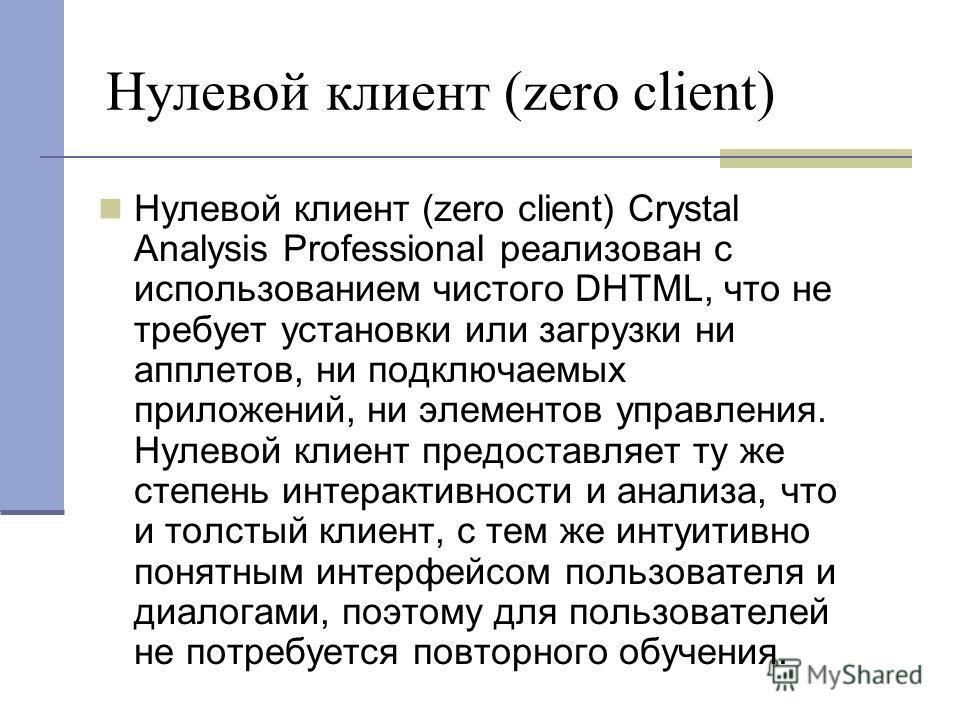 Нулевой клиент (zero client) Нулевой клиент (zero client) Crystal Analysis Professional реализован с использованием чистого DHTML, что не требует установки или загрузки ни апплетов, ни подключаемых приложений, ни элементов управления. Нулевой клиент