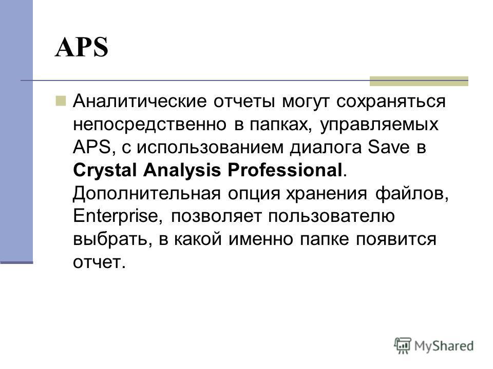 APS Аналитические отчеты могут сохраняться непосредственно в папках, управляемых APS, с использованием диалога Save в Crystal Analysis Professional. Дополнительная опция хранения файлов, Enterprise, позволяет пользователю выбрать, в какой именно папк