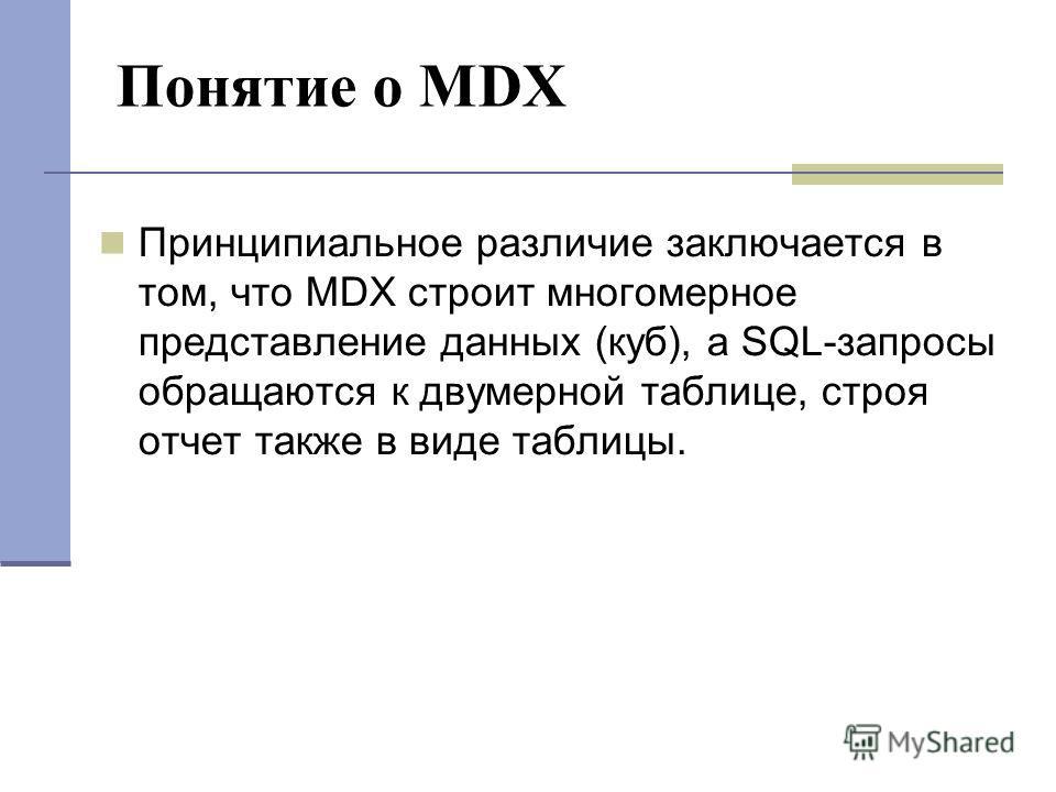 Понятие о MDX Принципиальное различие заключается в том, что MDX строит многомерное представление данных (куб), а SQL-запросы обращаются к двумерной таблице, строя отчет также в виде таблицы.
