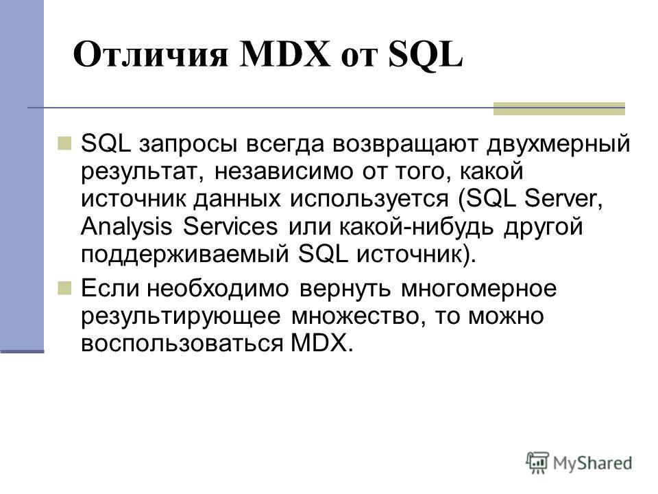 Отличия MDX от SQL SQL запросы всегда возвращают двухмерный результат, независимо от того, какой источник данных используется (SQL Server, Analysis Services или какой-нибудь другой поддерживаемый SQL источник). Если необходимо вернуть многомерное рез