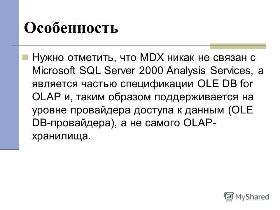Особенность Нужно отметить, что MDX никак не связан с Microsoft SQL Server 2000 Analysis Services, а является частью спецификации OLE DB for OLAP и, таким образом поддерживается на уровне провайдера доступа к данным (OLE DB-провайдера), а не самого O