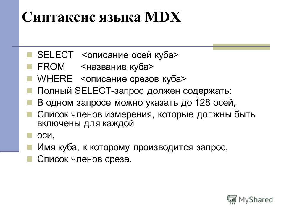 Синтаксис языка MDX SELECT FROM WHERE Полный SELECT-запрос должен содержать: В одном запросе можно указать до 128 осей, Список членов измерения, которые должны быть включены для каждой оси, Имя куба, к которому производится запрос, Список членов срез