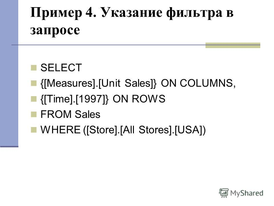Пример 4. Указание фильтра в запросе SELECT {[Measures].[Unit Sales]} ON COLUMNS, {[Time].[1997]} ON ROWS FROM Sales WHERE ([Store].[All Stores].[USA])