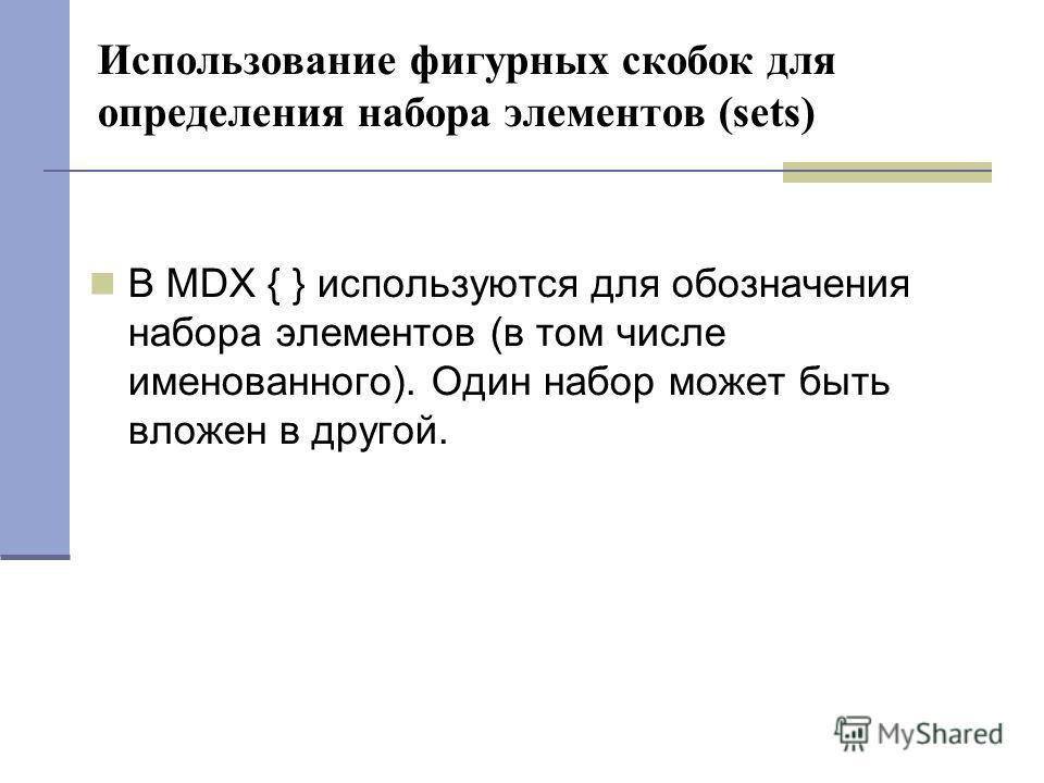 Использование фигурных скобок для определения набора элементов (sets) В MDX { } используются для обозначения набора элементов (в том числе именованного). Один набор может быть вложен в другой.