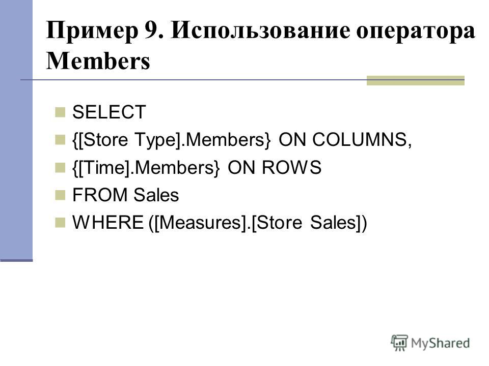 Пример 9. Использование оператора Members SELECT {[Store Type].Members} ON COLUMNS, {[Time].Members} ON ROWS FROM Sales WHERE ([Measures].[Store Sales])