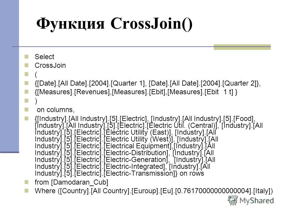 Функция CrossJoin() Select CrossJoin ( {[Date].[All Date].[2004].[Quarter 1], [Date].[All Date].[2004].[Quarter 2]}, {[Measures].[Revenues],[Measures].[Ebit],[Measures].[Ebit 1 t] } ) on columns, {[Industry].[All Industry].[5].[Electric], [Industry].