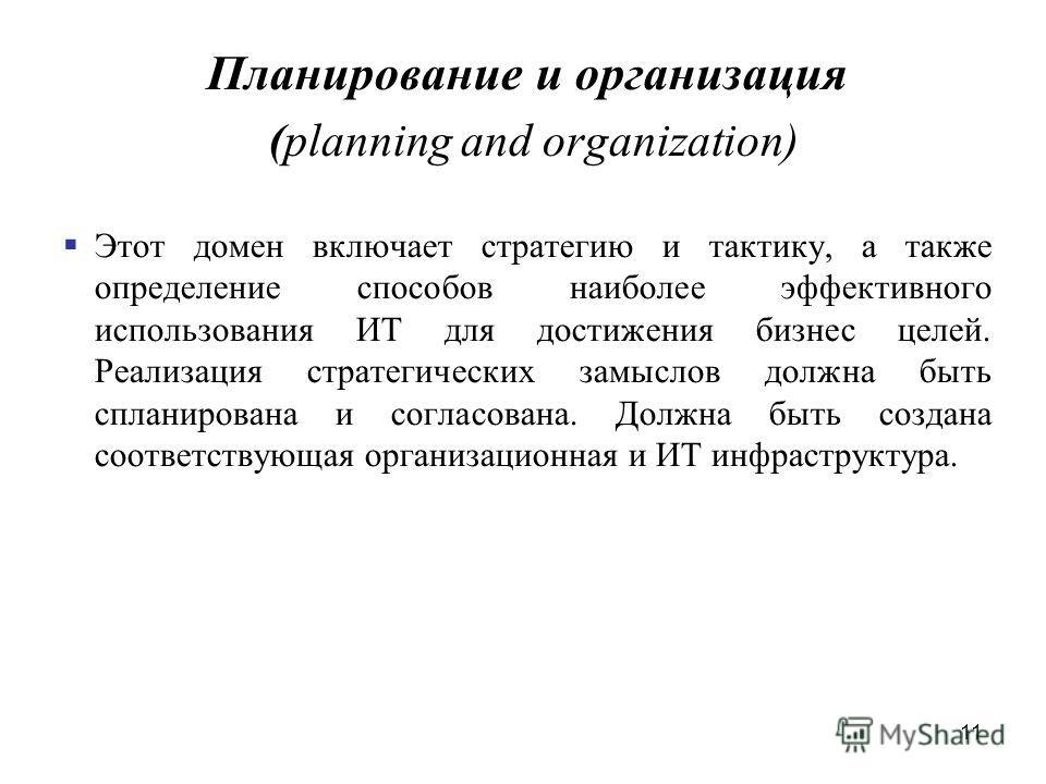 11 Планирование и организация (planning and organization) Этот домен включает стратегию и тактику, а также определение способов наиболее эффективного использования ИТ для достижения бизнес целей. Реализация стратегических замыслов должна быть спланир