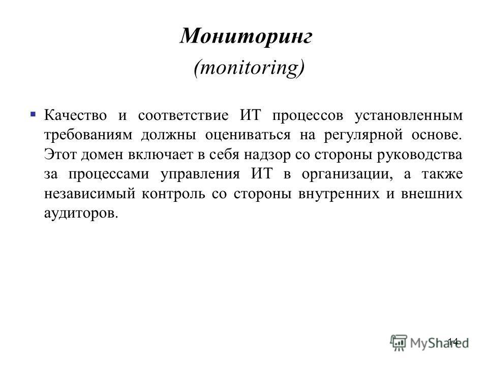 14 Мониторинг (monitoring) Качество и соответствие ИТ процессов установленным требованиям должны оцениваться на регулярной основе. Этот домен включает в себя надзор со стороны руководства за процессами управления ИТ в организации, а также независимый