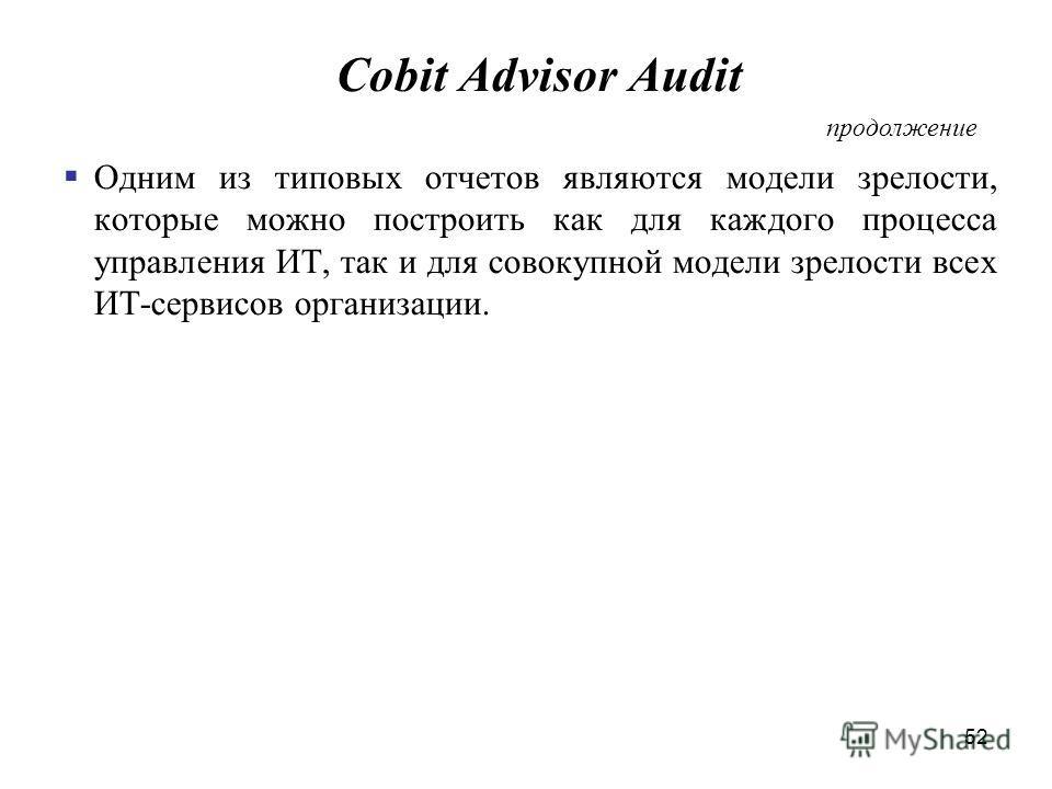 52 Cobit Advisor Audit Одним из типовых отчетов являются модели зрелости, которые можно построить как для каждого процесса управления ИТ, так и для совокупной модели зрелости всех ИТ-сервисов организации. продолжение