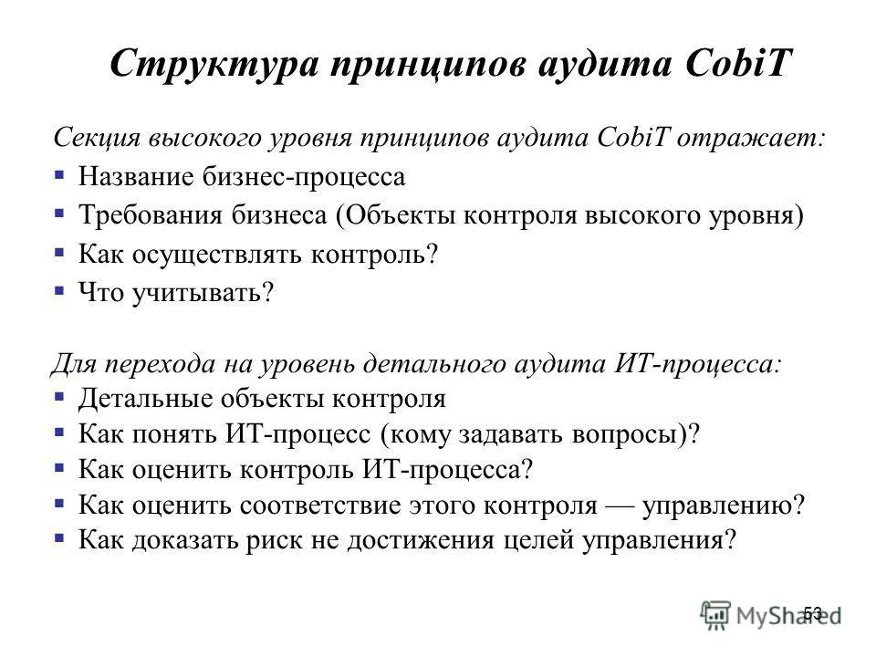 53 Структура принципов аудита CobiT Секция высокого уровня принципов аудита CobiT отражает: Название бизнес-процесса Требования бизнеса (Объекты контроля высокого уровня) Как осуществлять контроль? Что учитывать? Для перехода на уровень детального ау