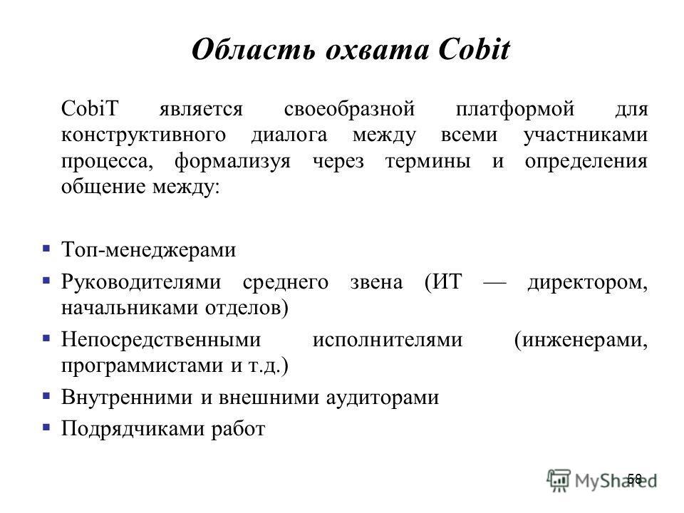 58 Область охвата Cobit CobiT является своеобразной платформой для конструктивного диалога между всеми участниками процесса, формализуя через термины и определения общение между: Топ-менеджерами Руководителями среднего звена (ИТ директором, начальник