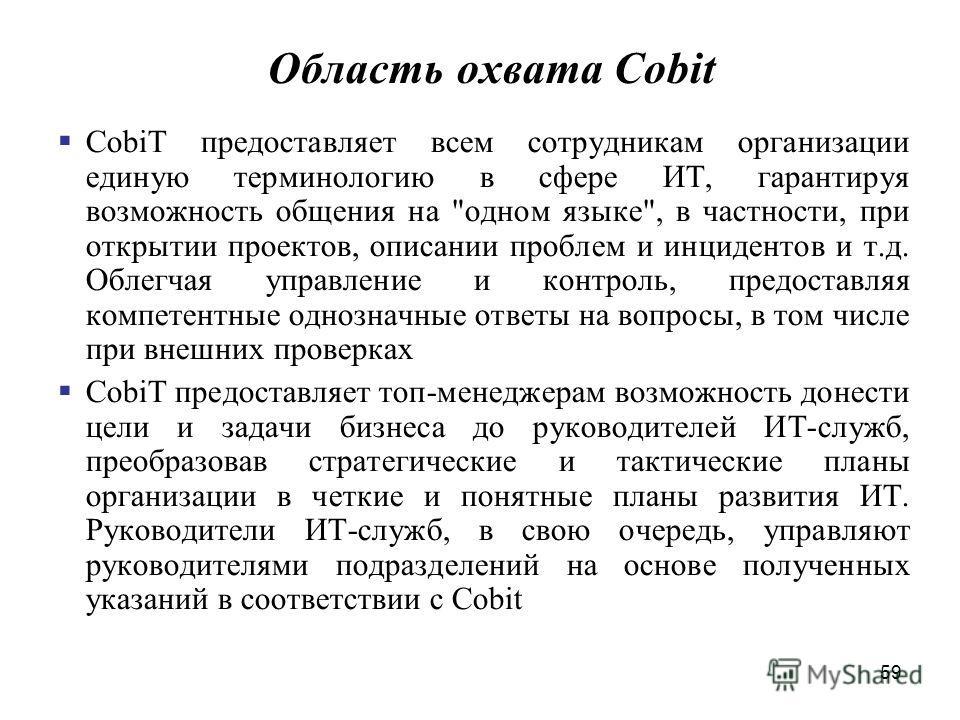 59 Область охвата Cobit CobiT предоставляет всем сотрудникам организации единую терминологию в сфере ИТ, гарантируя возможность общения на