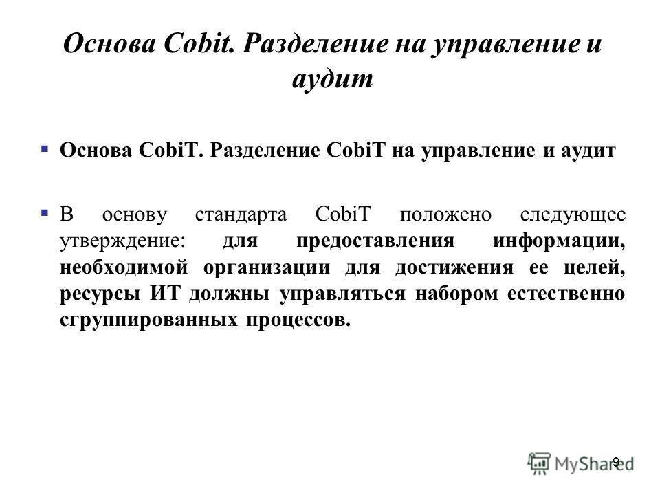 9 Основа Cobit. Разделение на управление и аудит Основа CobiT. Разделение CobiT на управление и аудит В основу стандарта CobiT положено следующее утверждение: для предоставления информации, необходимой организации для достижения ее целей, ресурсы ИТ