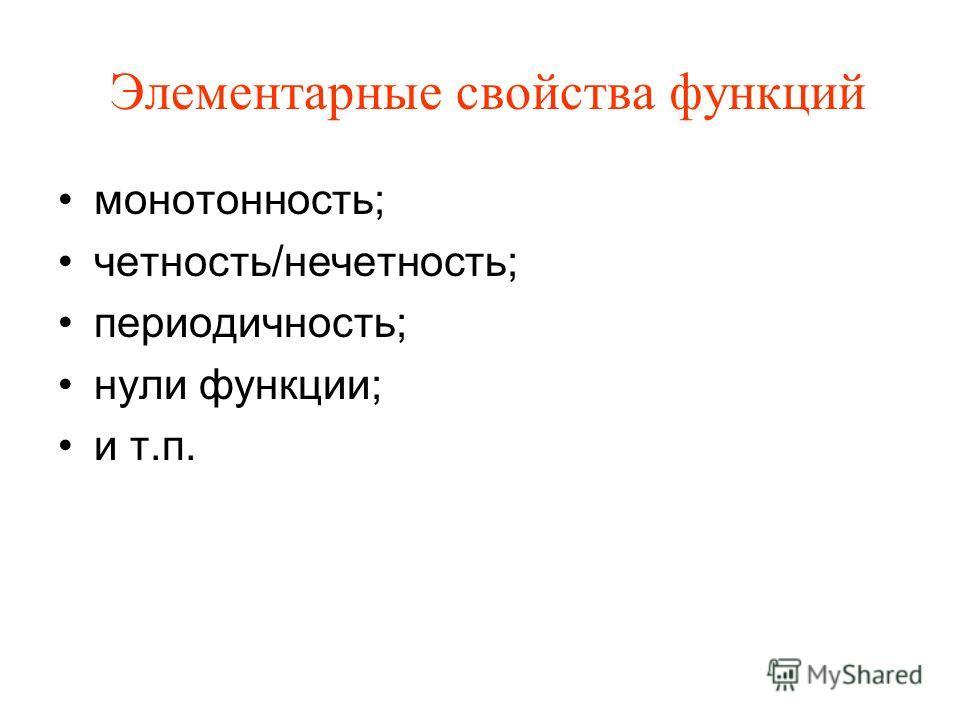 Элементарные свойства функций монотонность; четность/нечетность; периодичность; нули функции; и т.п.