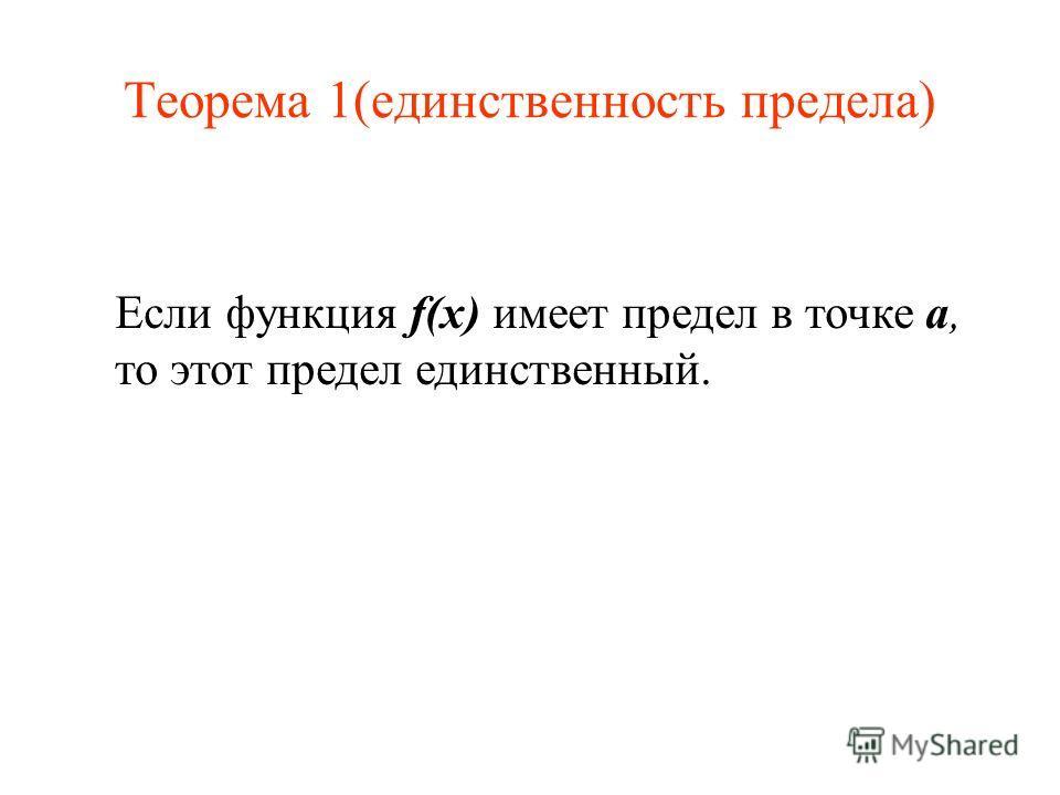 Теорема 1(единственность предела) Если функция f(x) имеет предел в точке a, то этот предел единственный.