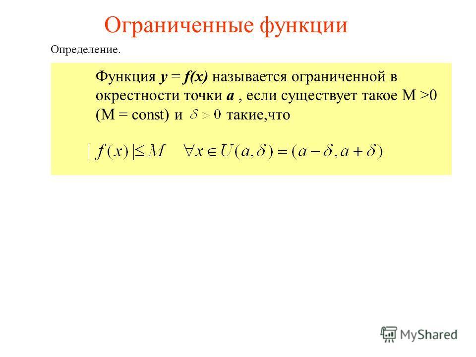 Определение. Ограниченные функции Функция y = f(x) называется ограниченной в окрестности точки a, если существует такое М >0 (М = const) и такие,что